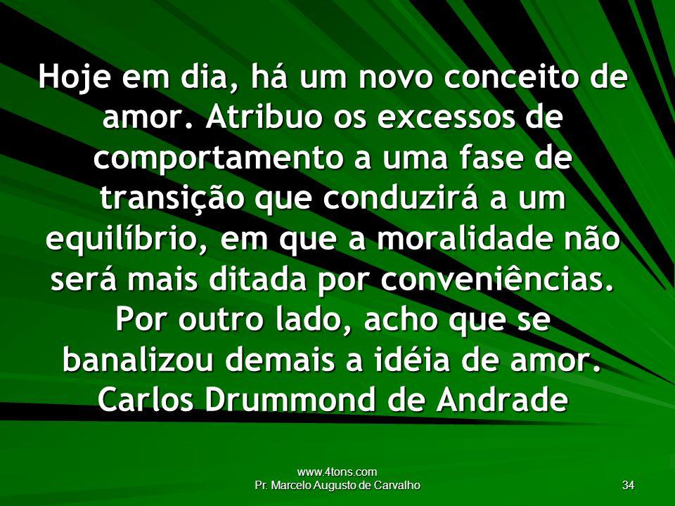 www.4tons.com Pr. Marcelo Augusto de Carvalho 34 Hoje em dia, há um novo conceito de amor. Atribuo os excessos de comportamento a uma fase de transiçã