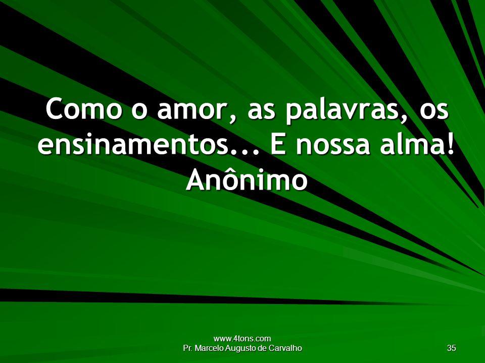 www.4tons.com Pr. Marcelo Augusto de Carvalho 35 Como o amor, as palavras, os ensinamentos... E nossa alma! Anônimo