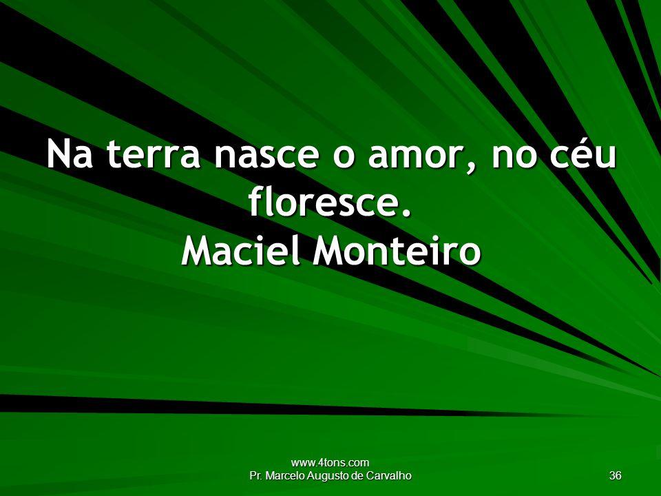 www.4tons.com Pr. Marcelo Augusto de Carvalho 36 Na terra nasce o amor, no céu floresce. Maciel Monteiro