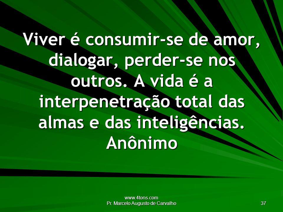 www.4tons.com Pr. Marcelo Augusto de Carvalho 37 Viver é consumir-se de amor, dialogar, perder-se nos outros. A vida é a interpenetração total das alm