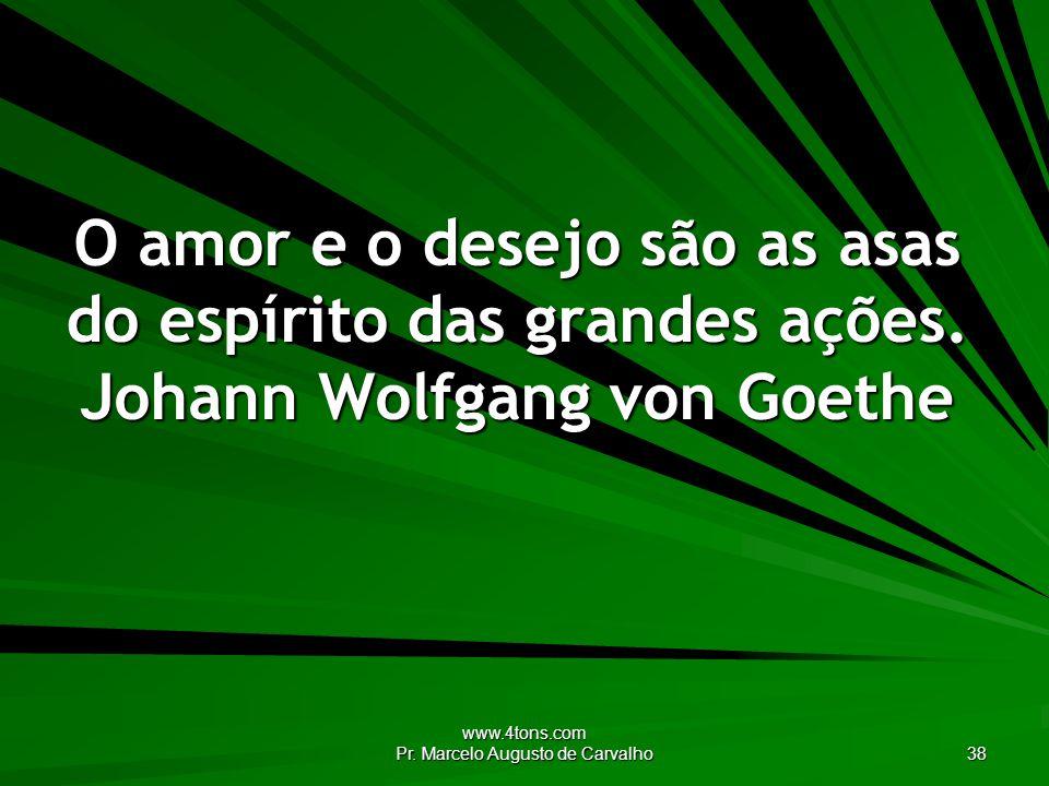 www.4tons.com Pr. Marcelo Augusto de Carvalho 38 O amor e o desejo são as asas do espírito das grandes ações. Johann Wolfgang von Goethe