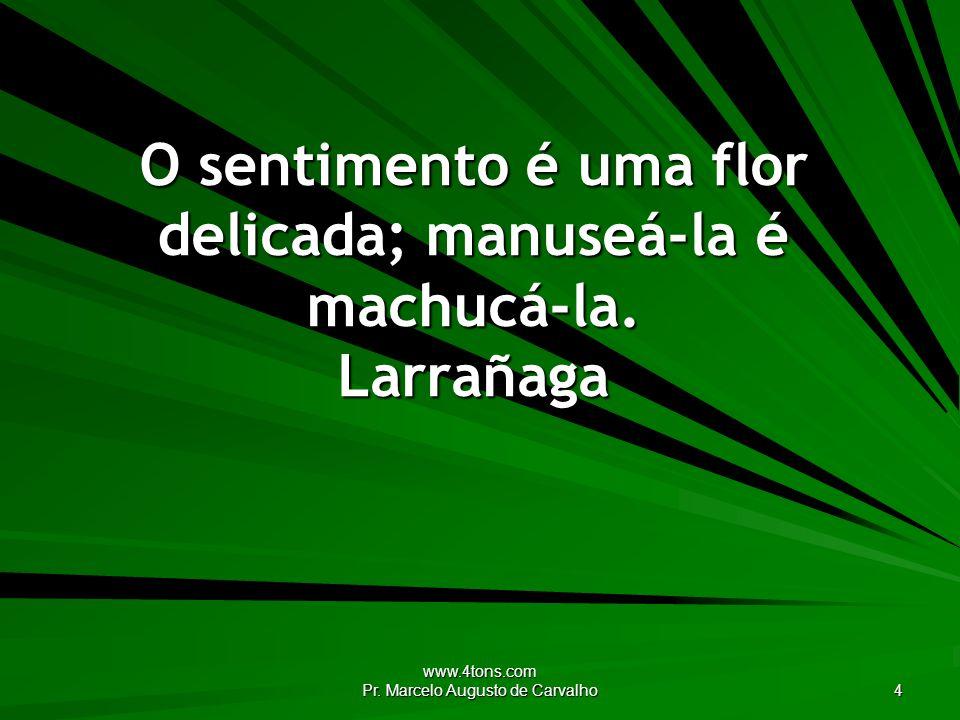 www.4tons.com Pr. Marcelo Augusto de Carvalho 4 O sentimento é uma flor delicada; manuseá-la é machucá-la. Larrañaga