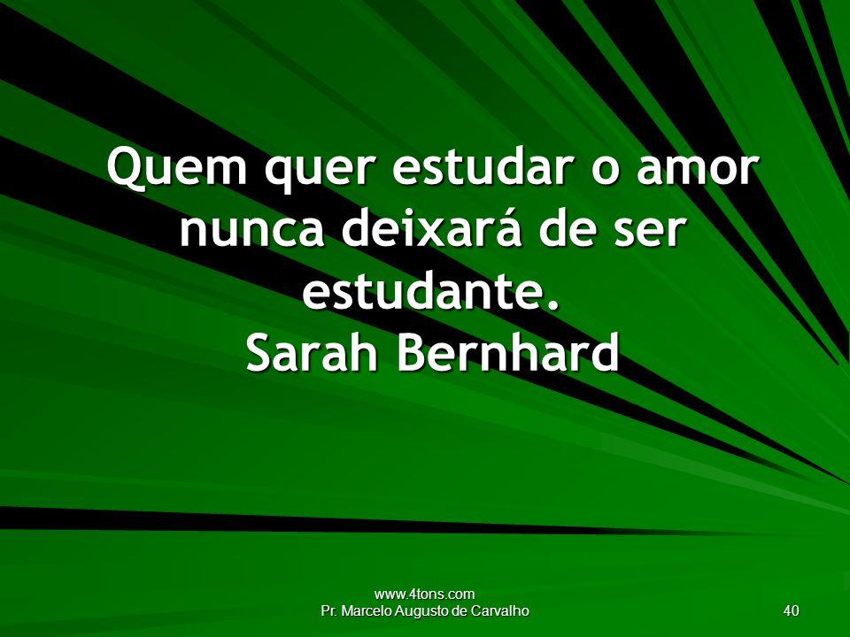 www.4tons.com Pr. Marcelo Augusto de Carvalho 40 Quem quer estudar o amor nunca deixará de ser estudante. Sarah Bernhard