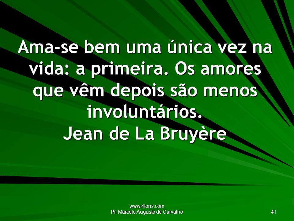www.4tons.com Pr. Marcelo Augusto de Carvalho 41 Ama-se bem uma única vez na vida: a primeira. Os amores que vêm depois são menos involuntários. Jean