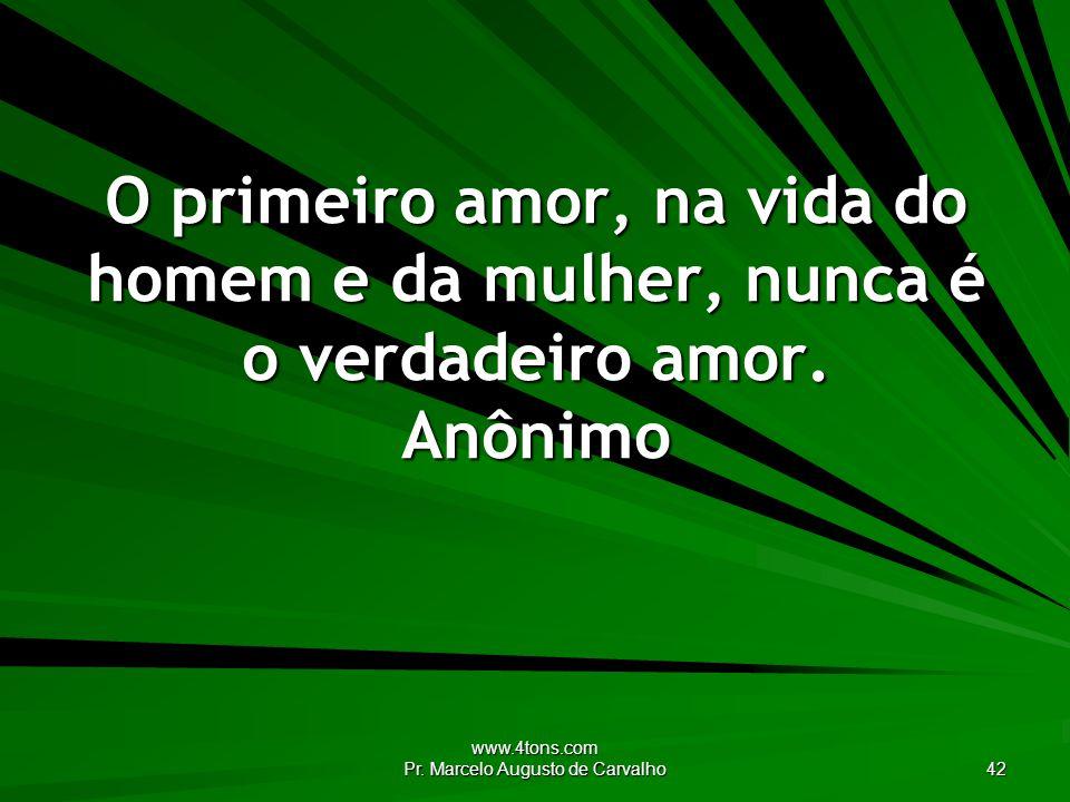 www.4tons.com Pr. Marcelo Augusto de Carvalho 42 O primeiro amor, na vida do homem e da mulher, nunca é o verdadeiro amor. Anônimo