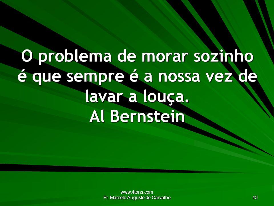 www.4tons.com Pr. Marcelo Augusto de Carvalho 43 O problema de morar sozinho é que sempre é a nossa vez de lavar a louça. Al Bernstein