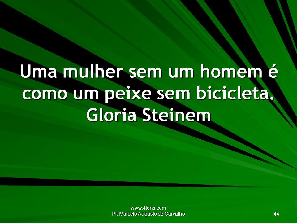 www.4tons.com Pr. Marcelo Augusto de Carvalho 44 Uma mulher sem um homem é como um peixe sem bicicleta. Gloria Steinem