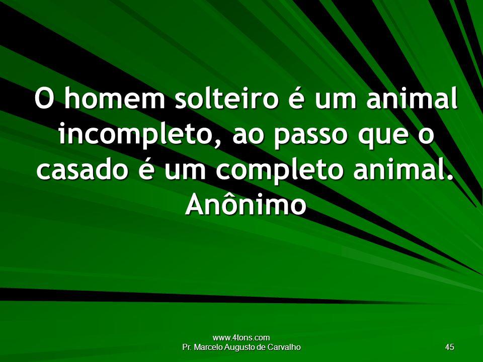 www.4tons.com Pr. Marcelo Augusto de Carvalho 45 O homem solteiro é um animal incompleto, ao passo que o casado é um completo animal. Anônimo