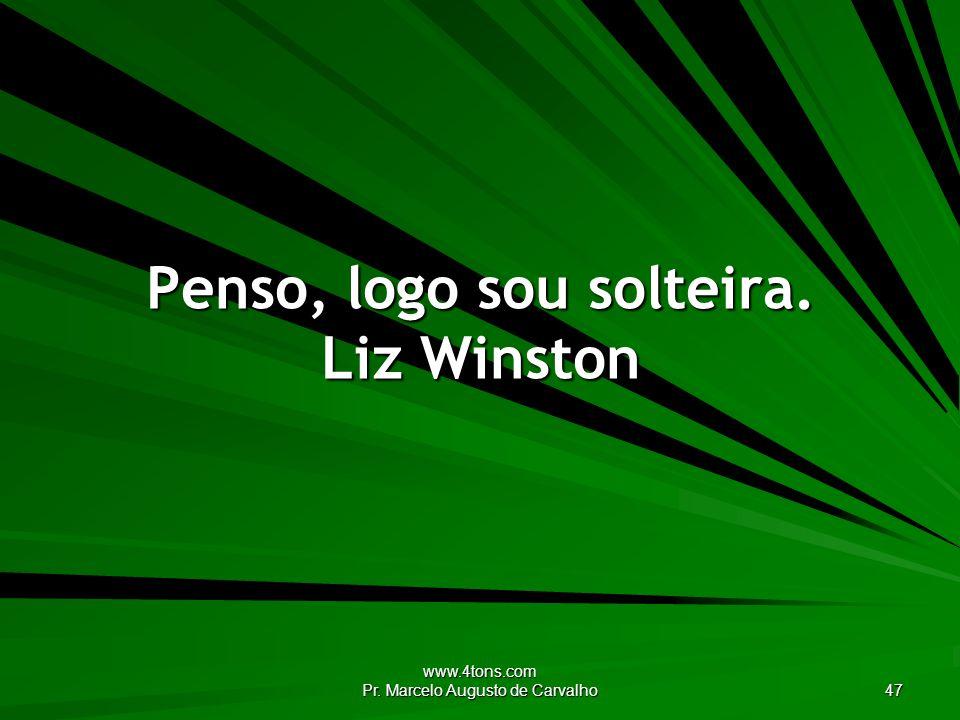 www.4tons.com Pr. Marcelo Augusto de Carvalho 47 Penso, logo sou solteira. Liz Winston