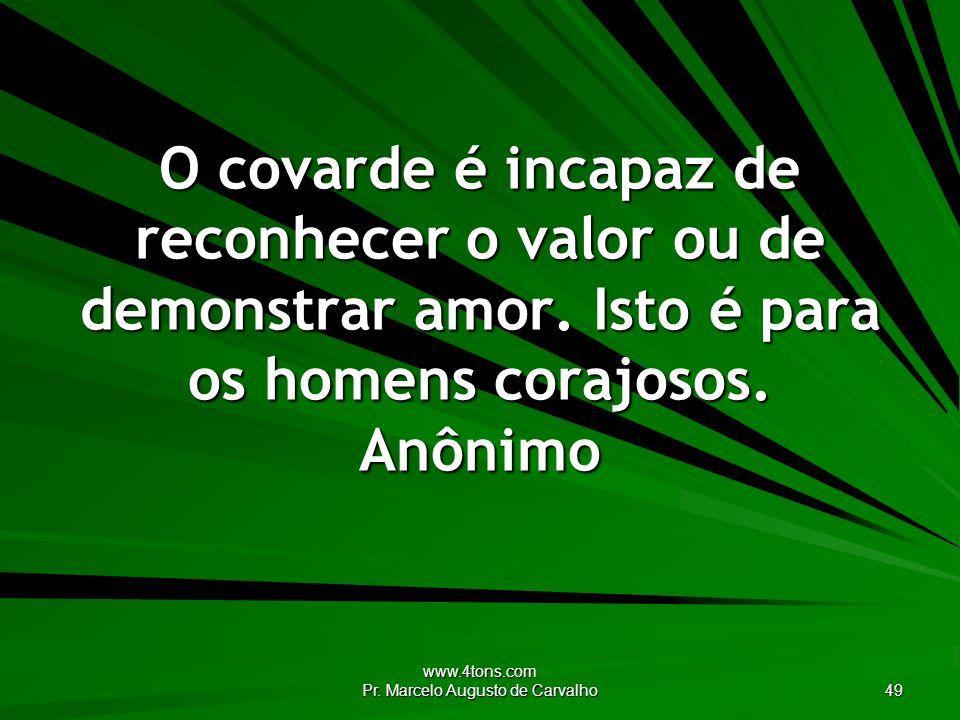 www.4tons.com Pr. Marcelo Augusto de Carvalho 49 O covarde é incapaz de reconhecer o valor ou de demonstrar amor. Isto é para os homens corajosos. Anô