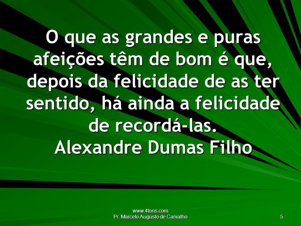 www.4tons.com Pr. Marcelo Augusto de Carvalho 5 O que as grandes e puras afeições têm de bom é que, depois da felicidade de as ter sentido, há ainda a