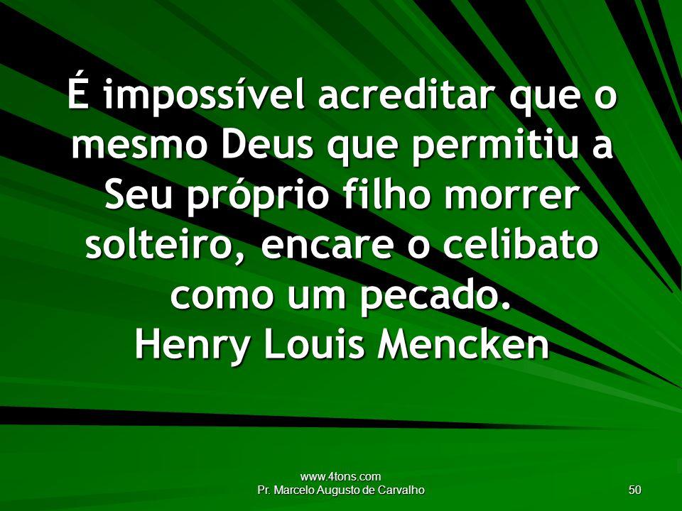www.4tons.com Pr. Marcelo Augusto de Carvalho 50 É impossível acreditar que o mesmo Deus que permitiu a Seu próprio filho morrer solteiro, encare o ce
