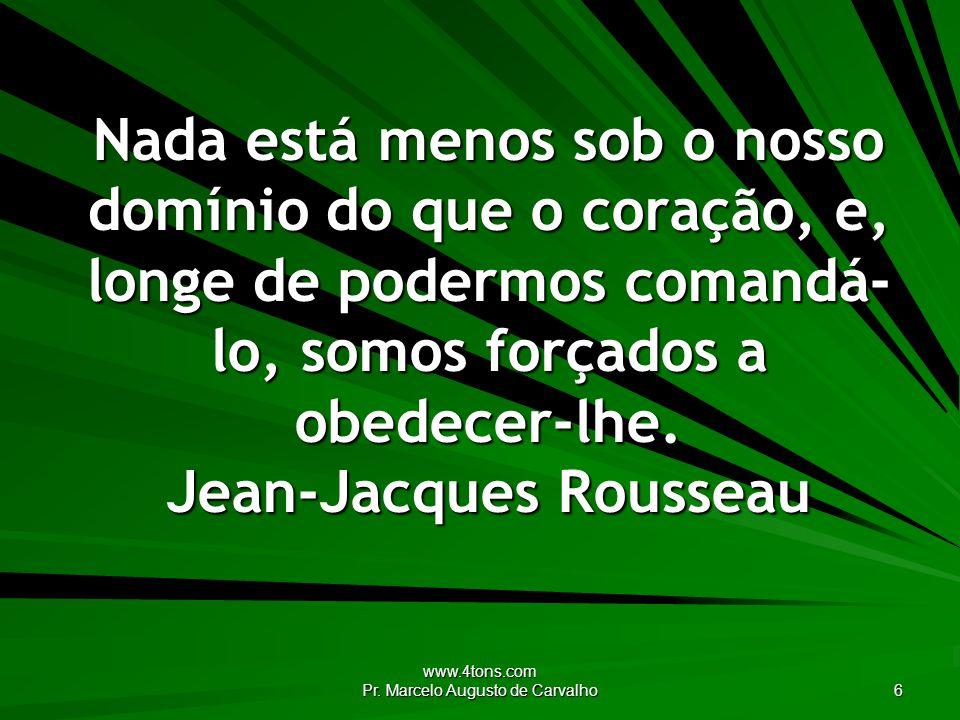 www.4tons.com Pr. Marcelo Augusto de Carvalho 6 Nada está menos sob o nosso domínio do que o coração, e, longe de podermos comandá- lo, somos forçados