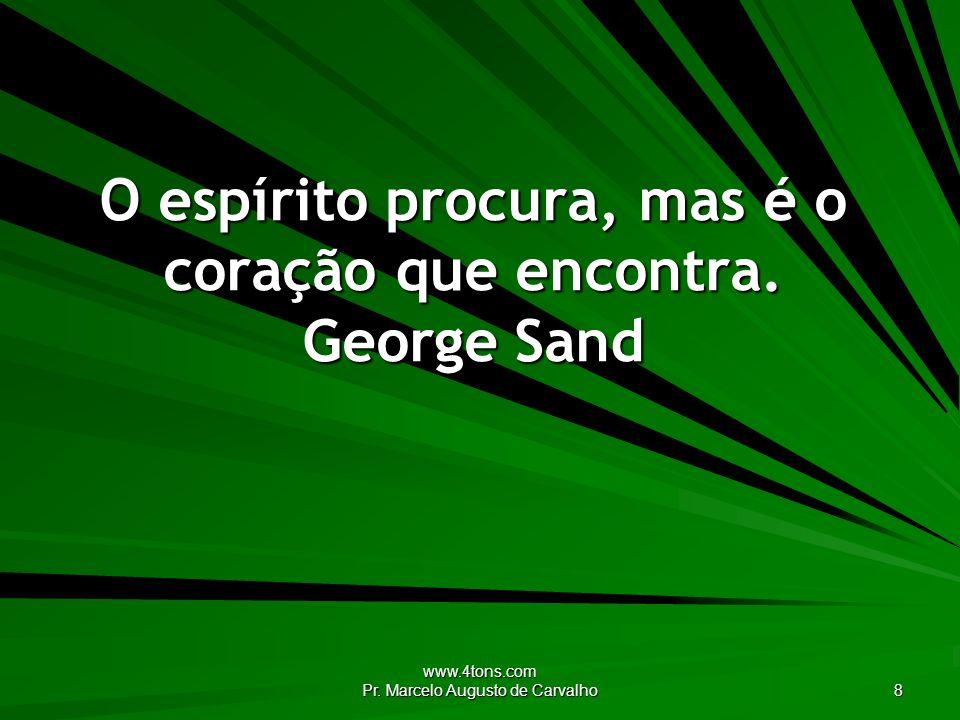 www.4tons.com Pr. Marcelo Augusto de Carvalho 8 O espírito procura, mas é o coração que encontra. George Sand