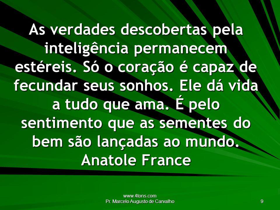 www.4tons.com Pr. Marcelo Augusto de Carvalho 9 As verdades descobertas pela inteligência permanecem estéreis. Só o coração é capaz de fecundar seus s