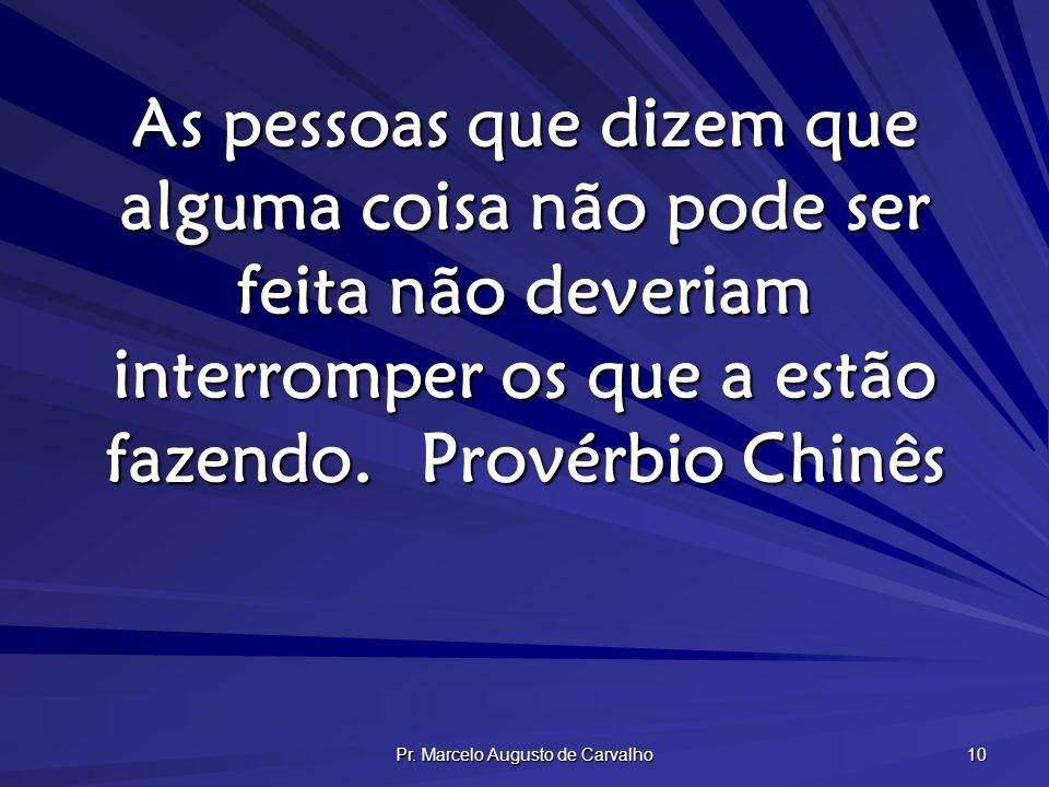 Pr. Marcelo Augusto de Carvalho 10 As pessoas que dizem que alguma coisa não pode ser feita não deveriam interromper os que a estão fazendo.Provérbio