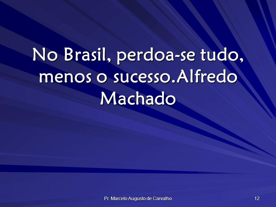 Pr. Marcelo Augusto de Carvalho 12 No Brasil, perdoa-se tudo, menos o sucesso.Alfredo Machado