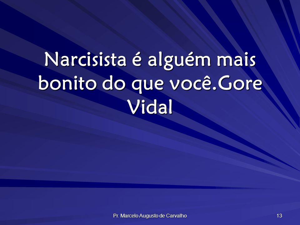 Pr. Marcelo Augusto de Carvalho 13 Narcisista é alguém mais bonito do que você.Gore Vidal