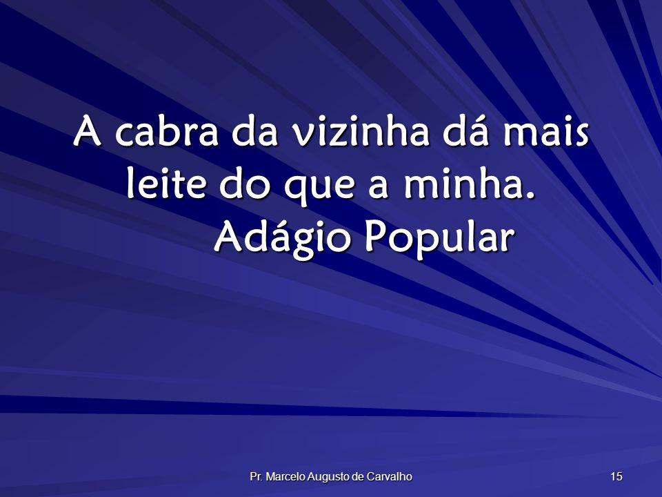 Pr. Marcelo Augusto de Carvalho 15 A cabra da vizinha dá mais leite do que a minha. Adágio Popular