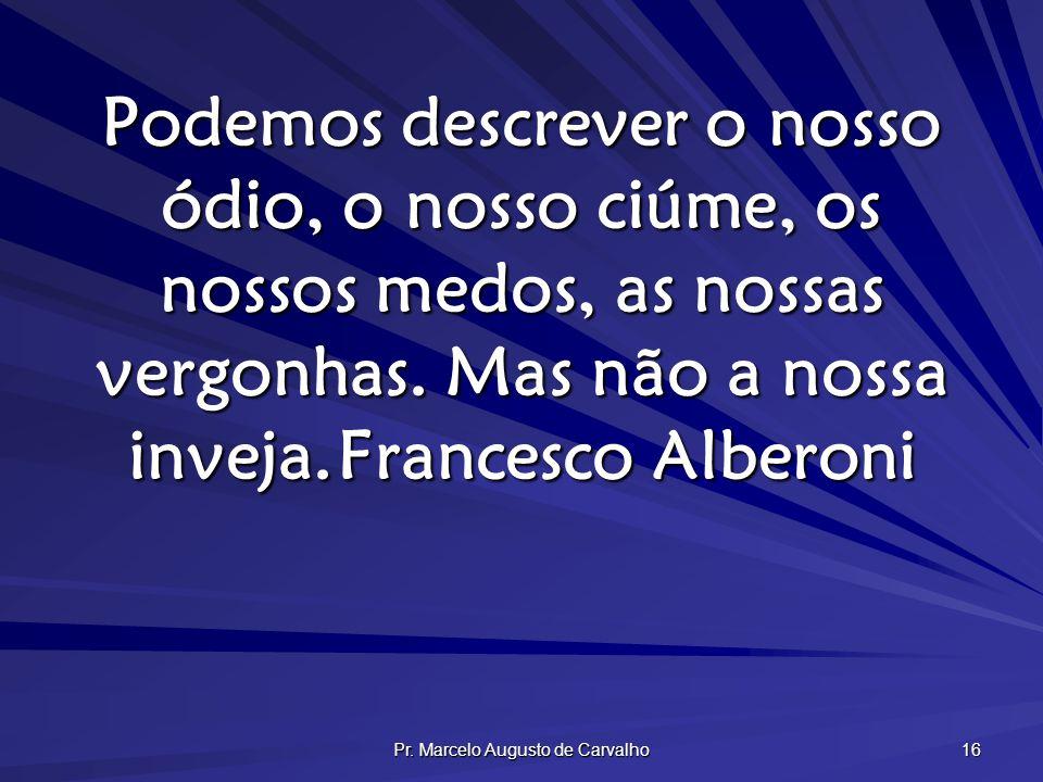Pr. Marcelo Augusto de Carvalho 16 Podemos descrever o nosso ódio, o nosso ciúme, os nossos medos, as nossas vergonhas. Mas não a nossa inveja.Frances