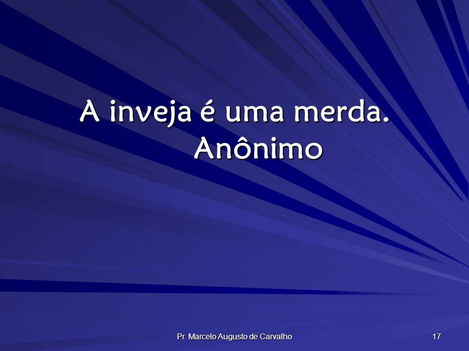 Pr. Marcelo Augusto de Carvalho 17 A inveja é uma merda. Anônimo