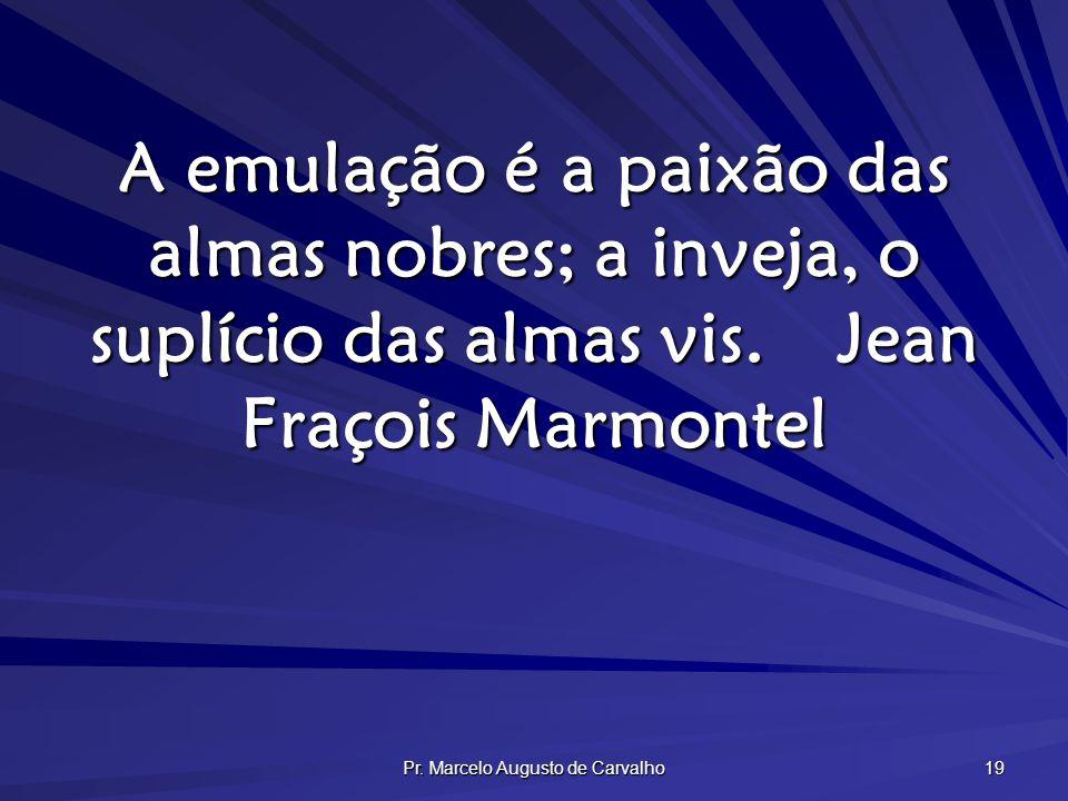 Pr. Marcelo Augusto de Carvalho 19 A emulação é a paixão das almas nobres; a inveja, o suplício das almas vis.Jean Fraçois Marmontel