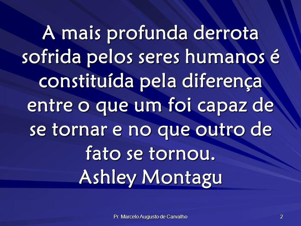 Pr. Marcelo Augusto de Carvalho 2 A mais profunda derrota sofrida pelos seres humanos é constituída pela diferença entre o que um foi capaz de se torn