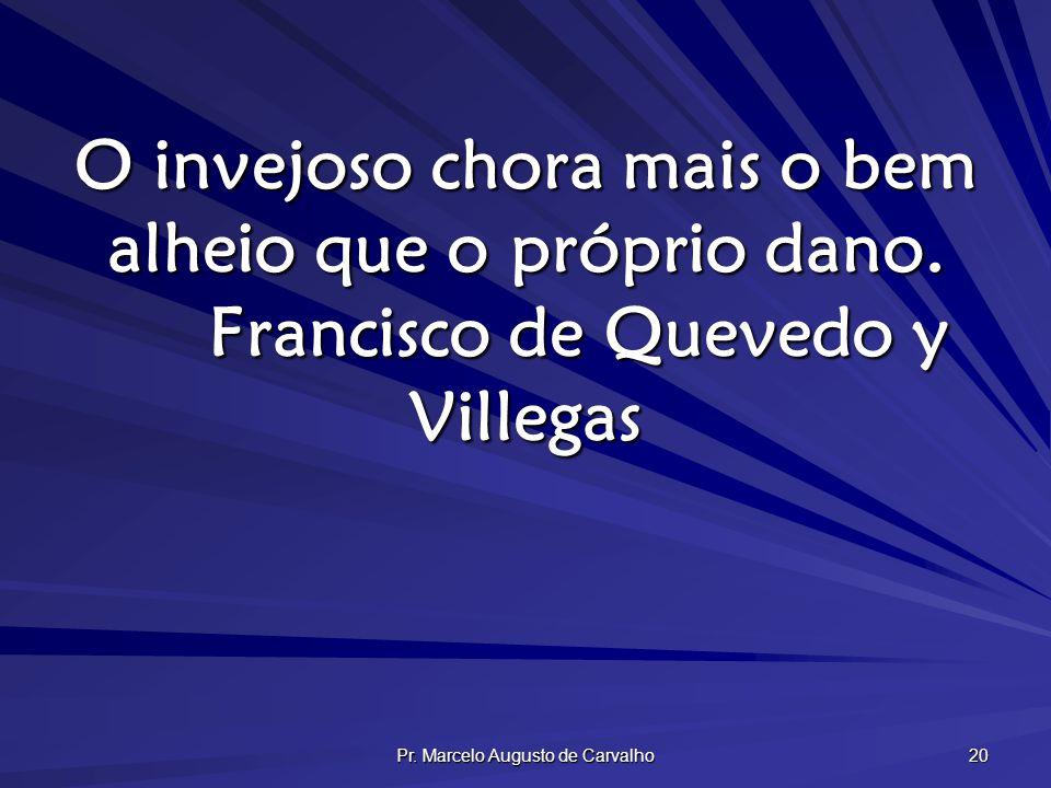 Pr. Marcelo Augusto de Carvalho 20 O invejoso chora mais o bem alheio que o próprio dano. Francisco de Quevedo y Villegas