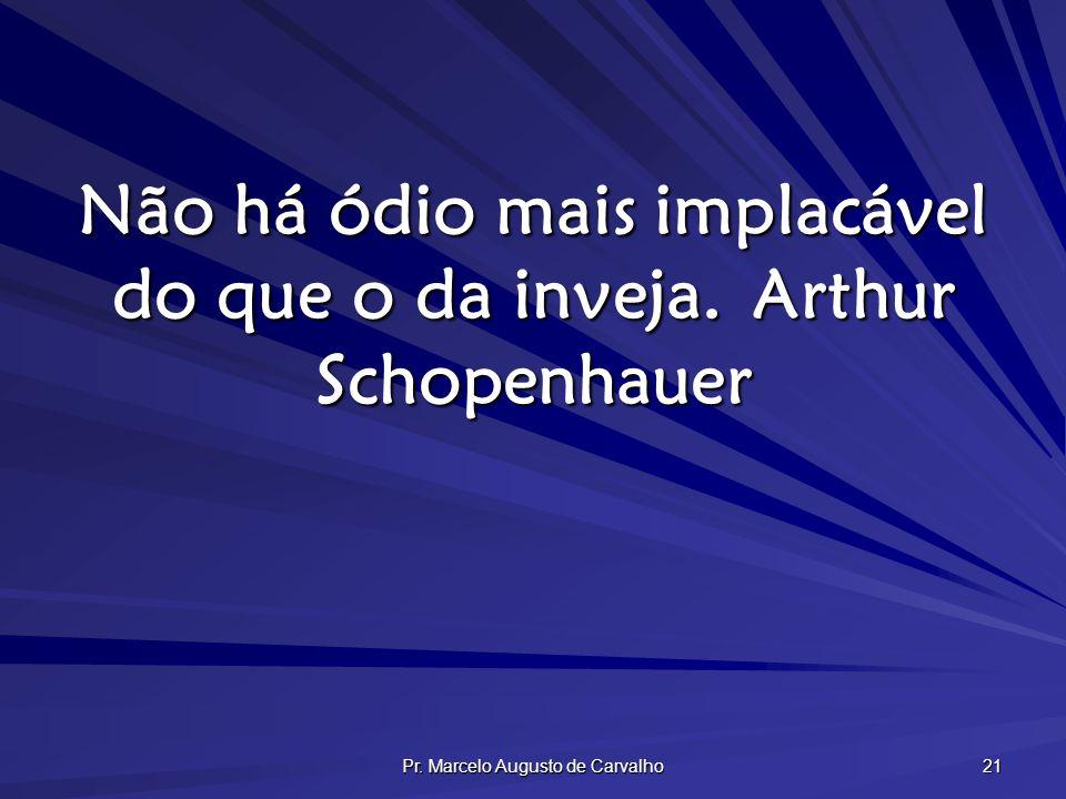 Pr. Marcelo Augusto de Carvalho 21 Não há ódio mais implacável do que o da inveja.Arthur Schopenhauer