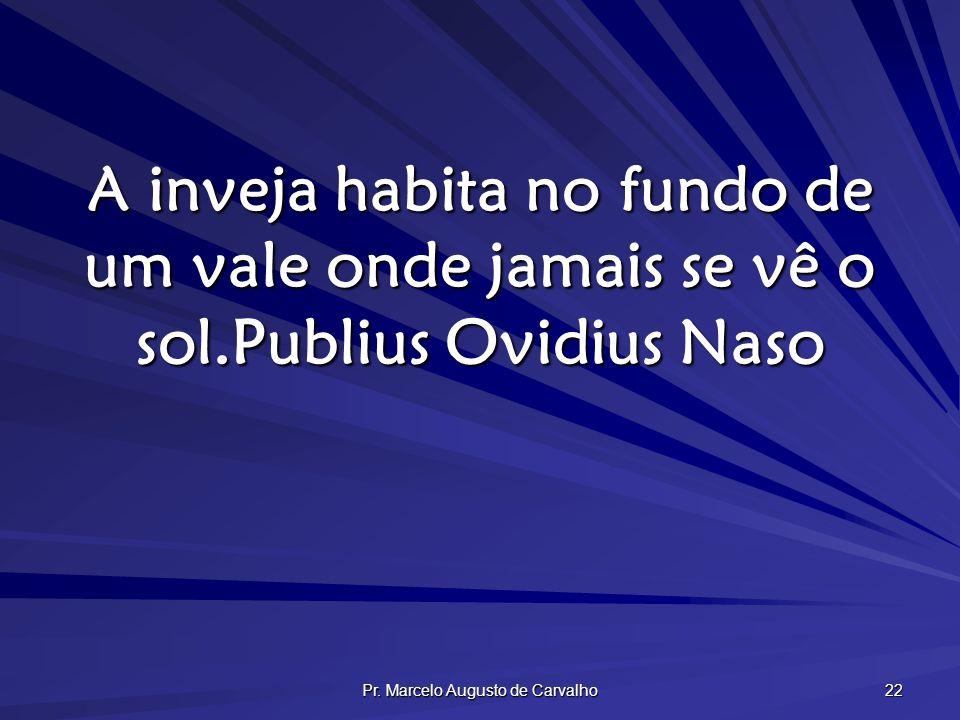 Pr. Marcelo Augusto de Carvalho 22 A inveja habita no fundo de um vale onde jamais se vê o sol.Publius Ovidius Naso