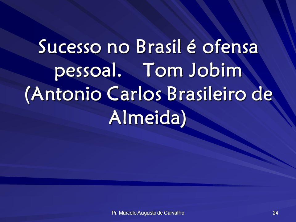 Pr. Marcelo Augusto de Carvalho 24 Sucesso no Brasil é ofensa pessoal.Tom Jobim (Antonio Carlos Brasileiro de Almeida)