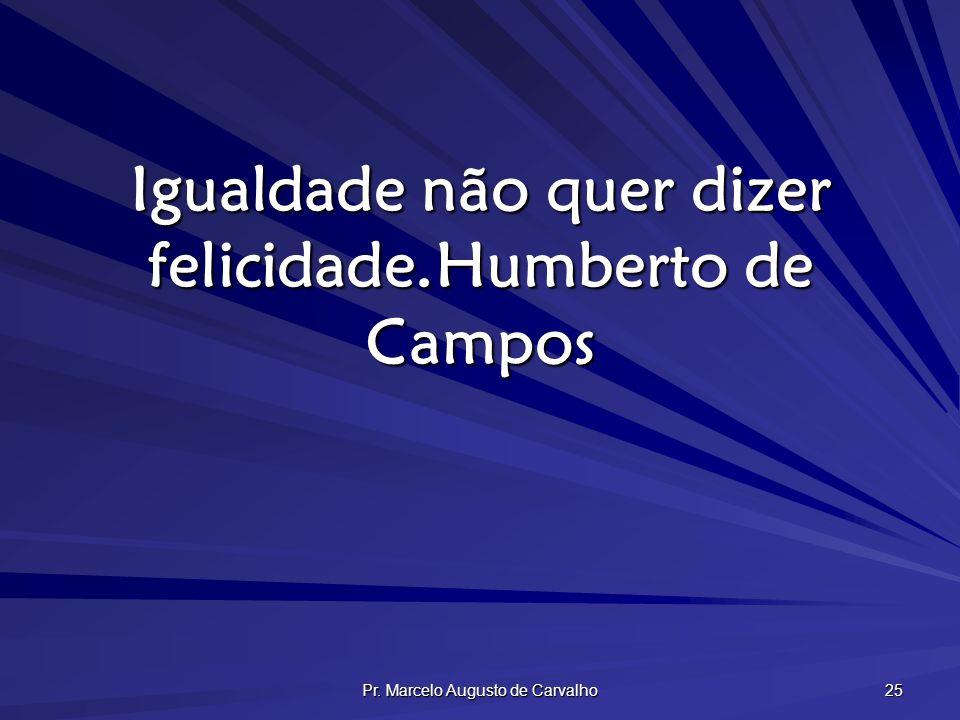 Pr. Marcelo Augusto de Carvalho 25 Igualdade não quer dizer felicidade.Humberto de Campos