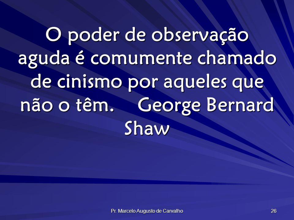 Pr. Marcelo Augusto de Carvalho 26 O poder de observação aguda é comumente chamado de cinismo por aqueles que não o têm.George Bernard Shaw