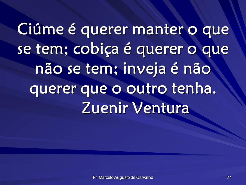 Pr. Marcelo Augusto de Carvalho 27 Ciúme é querer manter o que se tem; cobiça é querer o que não se tem; inveja é não querer que o outro tenha. Zuenir