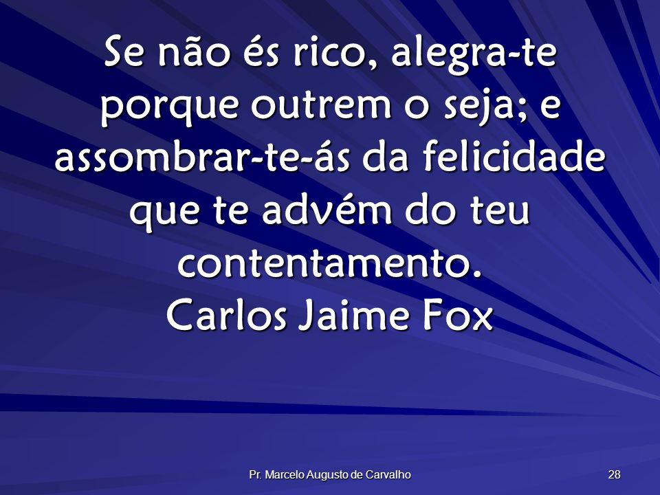 Pr. Marcelo Augusto de Carvalho 28 Se não és rico, alegra-te porque outrem o seja; e assombrar-te-ás da felicidade que te advém do teu contentamento.