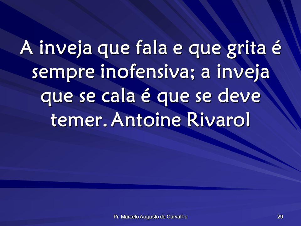 Pr. Marcelo Augusto de Carvalho 29 A inveja que fala e que grita é sempre inofensiva; a inveja que se cala é que se deve temer.Antoine Rivarol