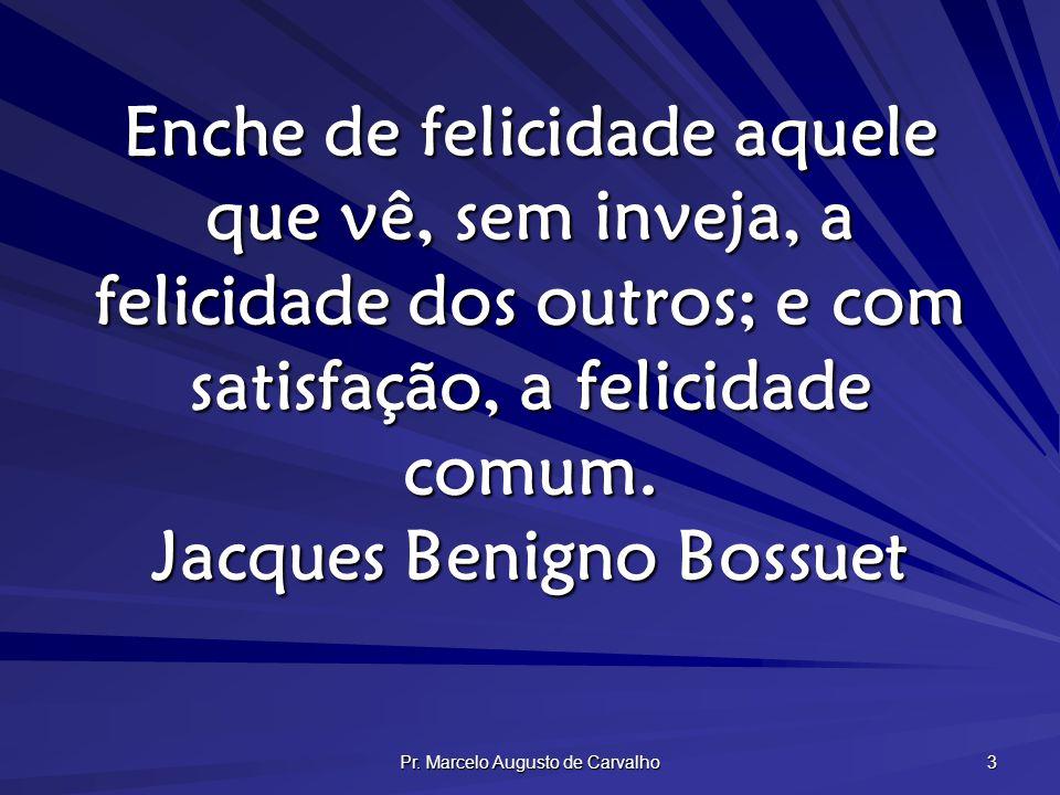 Pr. Marcelo Augusto de Carvalho 3 Enche de felicidade aquele que vê, sem inveja, a felicidade dos outros; e com satisfação, a felicidade comum. Jacque