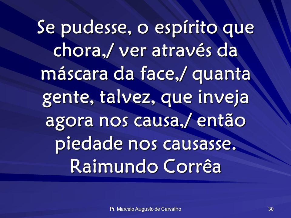 Pr. Marcelo Augusto de Carvalho 30 Se pudesse, o espírito que chora,/ ver através da máscara da face,/ quanta gente, talvez, que inveja agora nos caus