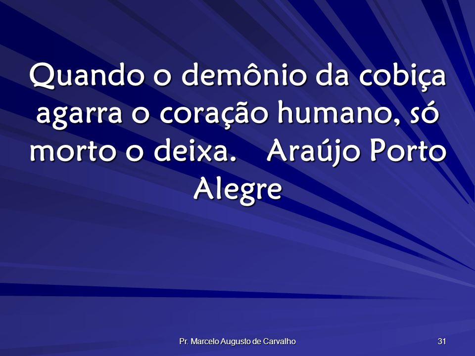 Pr. Marcelo Augusto de Carvalho 31 Quando o demônio da cobiça agarra o coração humano, só morto o deixa.Araújo Porto Alegre