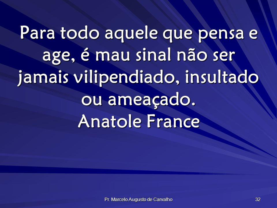 Pr. Marcelo Augusto de Carvalho 32 Para todo aquele que pensa e age, é mau sinal não ser jamais vilipendiado, insultado ou ameaçado. Anatole France