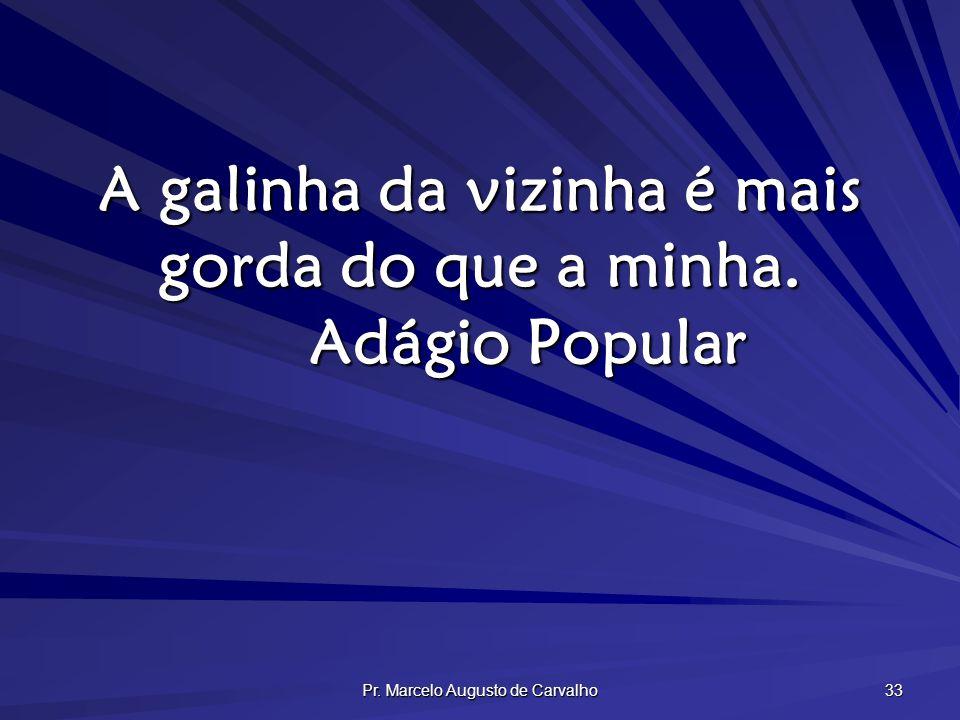 Pr. Marcelo Augusto de Carvalho 33 A galinha da vizinha é mais gorda do que a minha. Adágio Popular