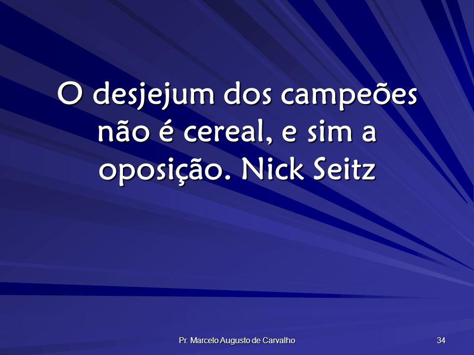 Pr. Marcelo Augusto de Carvalho 34 O desjejum dos campeões não é cereal, e sim a oposição.Nick Seitz