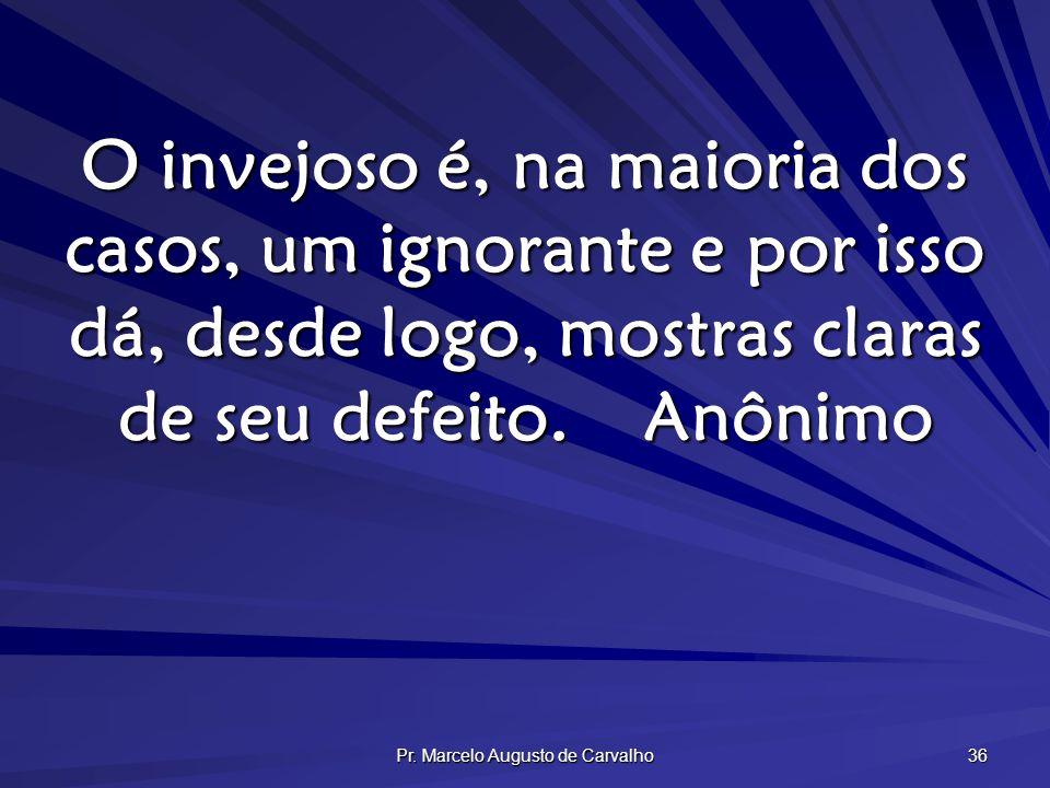 Pr. Marcelo Augusto de Carvalho 36 O invejoso é, na maioria dos casos, um ignorante e por isso dá, desde logo, mostras claras de seu defeito.Anônimo