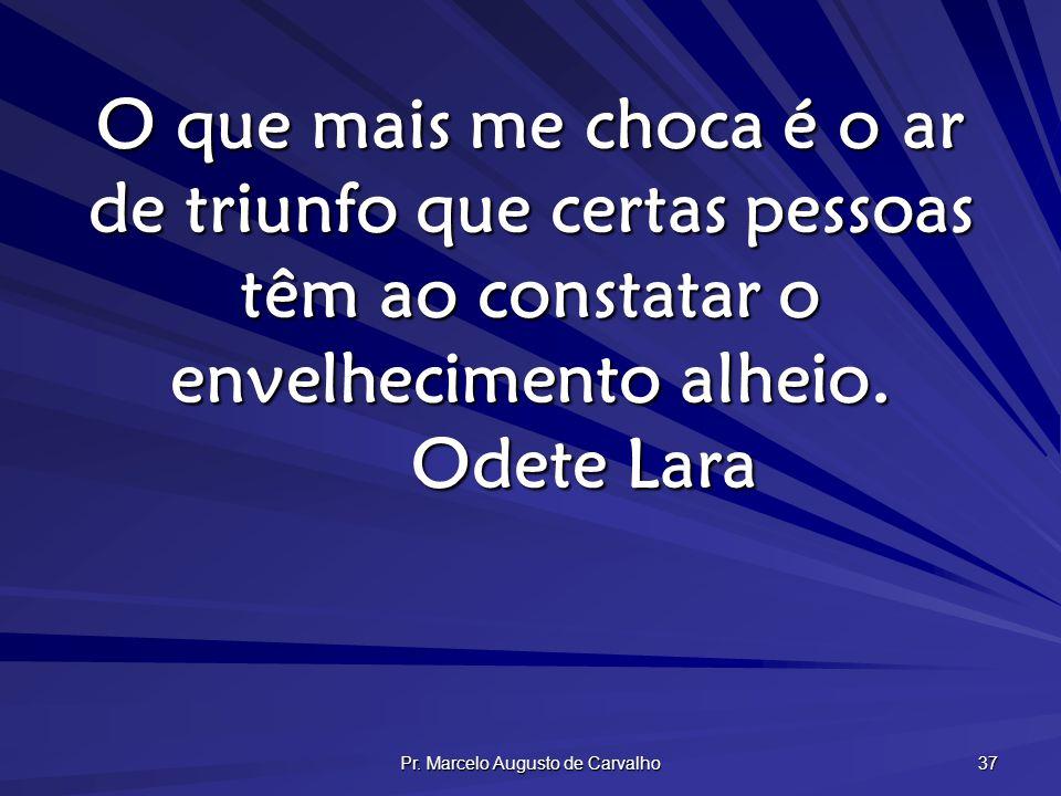 Pr. Marcelo Augusto de Carvalho 37 O que mais me choca é o ar de triunfo que certas pessoas têm ao constatar o envelhecimento alheio. Odete Lara