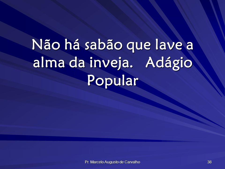 Pr. Marcelo Augusto de Carvalho 38 Não há sabão que lave a alma da inveja.Adágio Popular