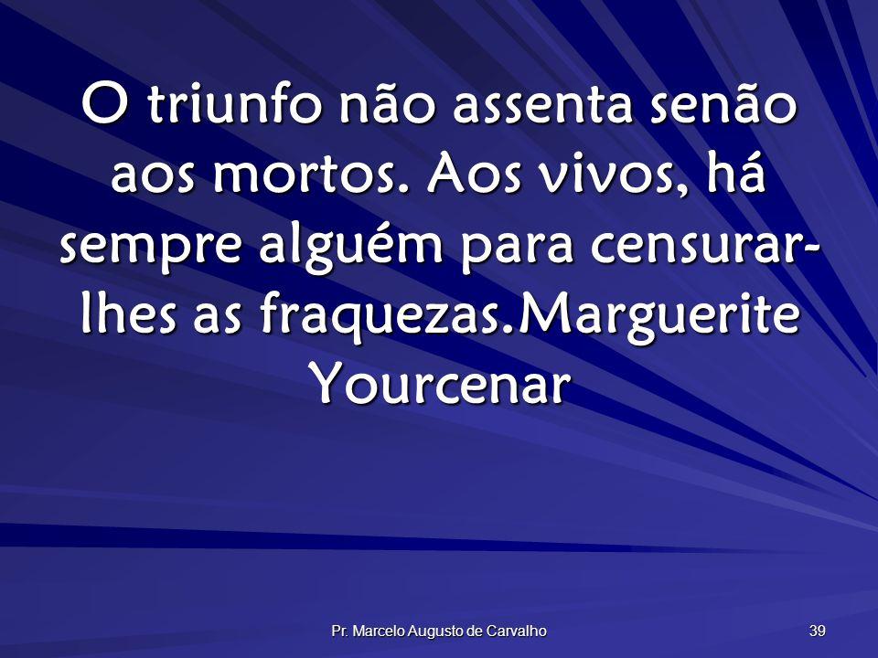 Pr. Marcelo Augusto de Carvalho 39 O triunfo não assenta senão aos mortos. Aos vivos, há sempre alguém para censurar- lhes as fraquezas.Marguerite You