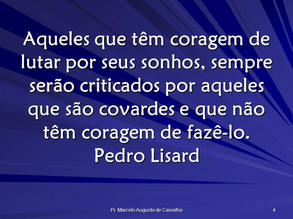 Pr. Marcelo Augusto de Carvalho 4 Aqueles que têm coragem de lutar por seus sonhos, sempre serão criticados por aqueles que são covardes e que não têm