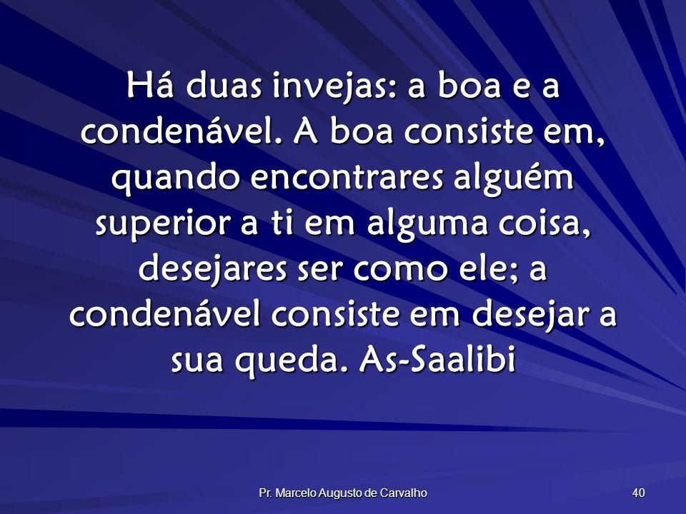 Pr. Marcelo Augusto de Carvalho 40 Há duas invejas: a boa e a condenável. A boa consiste em, quando encontrares alguém superior a ti em alguma coisa,