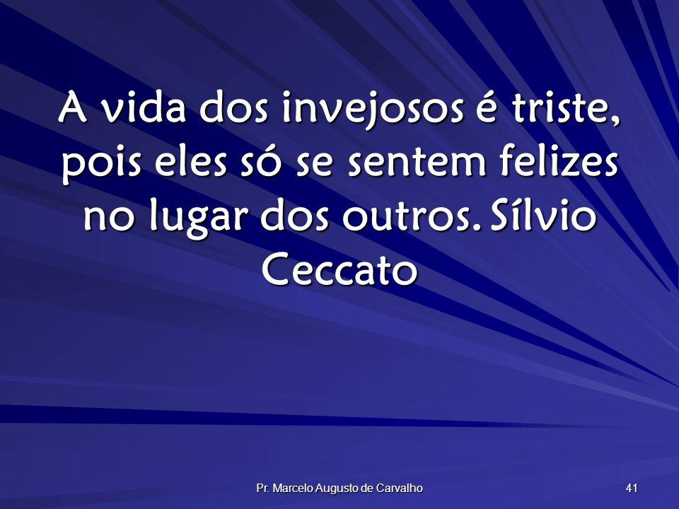 Pr. Marcelo Augusto de Carvalho 41 A vida dos invejosos é triste, pois eles só se sentem felizes no lugar dos outros.Sílvio Ceccato