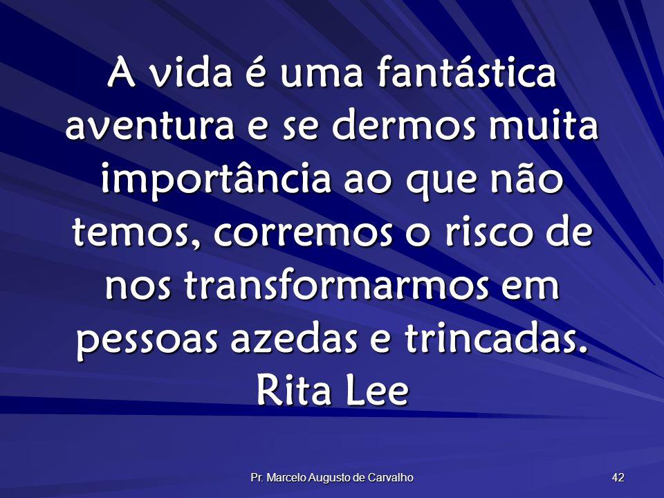 Pr. Marcelo Augusto de Carvalho 42 A vida é uma fantástica aventura e se dermos muita importância ao que não temos, corremos o risco de nos transforma